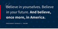 Follow us for more at Donald Trump POTUS 45: Believe in yourselves. Believe  in your future. And believe,  once more, in America.  PRESIDENT DONALD J. TRUMP Follow us for more at Donald Trump POTUS 45