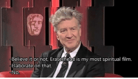 elaborate: Believe it or not, Eraserhead is my most spiritual film  -Elaborate on that.  No