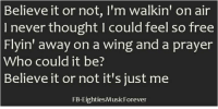 Dank, Head, and Free: Believe it or not, I'm walkin' on air  never thought l could feel so free  Flyin' away on a wing and a prayer  who could it be?  Believe it or not it's just me  FB-Eighties MusicForever This song is now in your head, right...  ?  ;>))