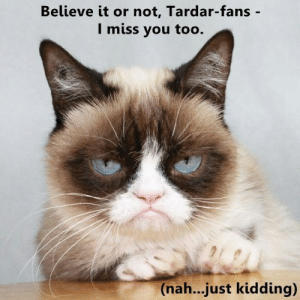 i miss you too: Believe it or not, Tardar-fans -  I miss you too.  (na...just kidding)