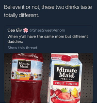 Funny, Goals, and Love: Believe it or not, these two drinks taste  totally different.  Bea Giv蠢@shesSweetvenom  When y'all have the same mom but different  daddies:  Show this thread  卣  ITERS  Minute  Maid.  FRUIT PUNCH  Minute  Maid  PREMIUM  FRUIT PUNCH I can honestly say I lowkey hate my following, most of y'all take everything I say to the heart and can't take a joke, ima just post shit like this from now on @larnite • ➫➫➫ Follow @Staggering for more funny posts daily! • (Ignore: memes like4like funny music love comedy goals fortnite)