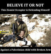 Broken Arms: BELIEVE IT OR NOT  This Zionist occupier is Defending Himself  fbMsraelWG  Against a Palestinian child with Broken Arm