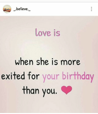 Birthday, Love, and Memes: believe  Love is  when she is more  exited for  your birthday  than you @_.believe._