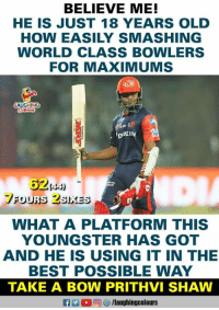 #PrithviShaw #DDvKKR: BELIEVE ME!  HE IS JUST 18 YEARS OLD  HOW EASILY SMASHING  WORLD CLASS BOWLERS  FOR MAXIMUMS  吩)  62444)  は」  WHAT A PLATFORM THIS  YOUNGSTER HAS GOT  AND HE IS USING IT IN THE  BEST POSSIBLE WAY  TAKE A BOW PRITHVI SHAW #PrithviShaw #DDvKKR