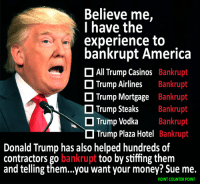 Funniest Memes Mocking Trump: http://abt.cm/22m2YS4: Believe me,  I have the  experience to  bankrupt America  D All Trump Casinos Bankrupt  Trump Airlines  Bankrupt  Trump Mortgage  Bankrupt  D Trump Steaks  Bankrupt  N O Vodka  Bankrupt  Trump O Trump Plaza Hotel  Bankrupt  Donald Trump has also helped hundreds of  contractors go bankrupt  too by stiffing them  and telling them...you want your money? Sue me.  POINT COUNTER POINT Funniest Memes Mocking Trump: http://abt.cm/22m2YS4