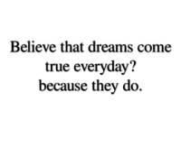 True, Dreams, and Believe: Believe that dreams come  true everyday?  because they do.