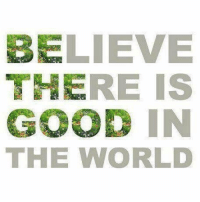 Good: BELIEVE  THERE IS  GOOD IN  THE WORLD