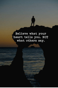 Heart, Believe, and You: Believe what your  heart tells you. NOT  what others say.