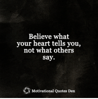 <3 Motivational Quotes Den: Believe what  your heart tells you,  not what others  Say.  Motivational Quotes Den <3 Motivational Quotes Den
