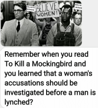 To Kill a Mockingbird: BELIEVE  WOMEN!  BELIEVE  WOMEN  BELIE  WOME  Remember when you read  To Kill a Mockingbird and  you learned that a woman's  accusations should be  investigated before a man is  lynched?