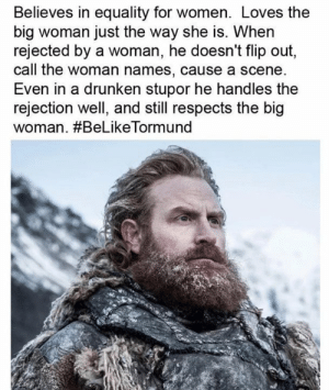 Dank, Women, and Drunken: Believes in equality for women. Loves the  big woman just the way she is. When  rejected by a woman, he doesn't flip out,  call the woman names, cause a scene  Even in a drunken stupor he handles the  rejection well, and still respects the big  woman. #BeLikeTorm und