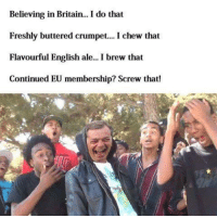The UK made the best decision! #Brexit: Believing in Britain... I do that  Freshly buttered crumpet.. I chew that  Flavourful English ale.. Ib  Flavourful English ale... I brew that  Continued EU membership? Screw that! The UK made the best decision! #Brexit
