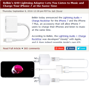 "Apple, Iphone, and Music: Belkin's $40 Lightning Adapter Lets You Listen to Music and  Charge Your iPhone 7 at the Same Time  Thursday September 8, 2016 12:28 pm PDT by Juli Clover  Belkin today announced the Lightning Audio +  Charge RockStar for the iPhone 7 and the iPhone  7 Plus, an accessory that will allow iPhone 7  users to charge their iPhones and listen to music  at the same time.  According to Belkin, the Lightning Audio+Charge  RockStar was developed ""closely"" with Apple,  and it does indeed resemble Annle's own iOS  Read Full Article 565 comments  + Share f ShareTweet varkarrus:  theskaldspeaks:  estufar:  reecepaper:  estufar:   charge your phone twice as fast  Imagine if you kept buying the first adapter and kept adding on to the chain of chargers  adapters you've now aquired and use a power strip connected to a bunch of other power strips to connect all your chargers from a single outlet.    CHARGE YOUR PHONE EIGHT TIMES AS FAST  I wonder if anything interesting would happen if you tried"