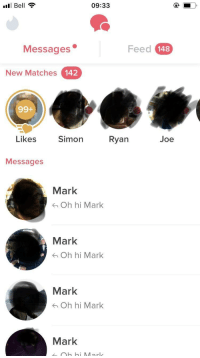Messaged every guy named Mark, see how it goes: Bell  09:33  Messages .  Feed 148  New Matches 142  99+  Likes  Simon  Ryan  Joe  Messages  Mark  Oh hi Mark  Mark  Oh hi Mark  Mark  Oh hi Mark  Mark Messaged every guy named Mark, see how it goes