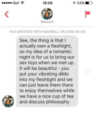 Beautiful, Dildo, and Sex: Bell  18:08  1 54%  Maxwell  YOU MATCHED WITH MAXWELL ON 2018-04-04  See, the thing is that I  actually own a fleshlight,  so my idea of a romantic  night is for us to bring our  sex toys when we met up.  It will be beautiful - you  put your vibrating dildo  into my fleshlight and we  can just leave them there  to enjoy themselves while  we have a nice cup of tea  and discuss philosophy Who said romance is dead?