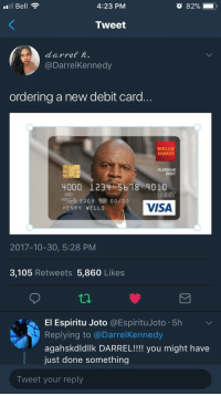 Blackpeopletwitter, Fargo, and Wells Fargo: Bell  4:23 PM  Tweet  @DarrelKennedy  ordering a new debit card...  WELLS  FARGO  PLATINUM  DEBIT  4000 1234-5 b18 9010  200900 o0  HENRY VELLS  VISA  2017-10-30, 5:28 PM  3,105 Retweets 5,860 Likes  EI Espiritu Joto @EspirituJoto 5h  Replying to @DarrelKennedy  agahskdldllk DARREL!!!! you might have  just done something  Tweet your reply <p>Helping you spend less. (via /r/BlackPeopleTwitter)</p>