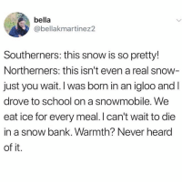 Heard Of It: bella  abellakmartinez2  Southerners: this snow is so pretty!  Northerners: this isn't even a real snow  just you wait. I was born in an igloo and I  drove to school on a snowmobile. We  eat ice for every meal. I can't wait to die  in a snow bank. Warmth? Never heard  of it.