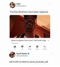 News, Will Smith, and youtube.com: bella  @BellasSpot  The Paul Brothers have been replaced  Where Do Babies Come From? | Will Smith Vlogs  134K views  8K  40  Share  Save  Add to  Sarah Baska  @SarahBaska  will smith is here to save youtube yall (@bellaalouise) Finally some amazing news