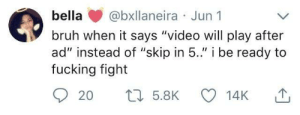 "Bruh, Dank, and Fucking: bella @bxllaneira Jun1  bruh when it says ""video will play after  ad"" instead of ""skip in 5.."" i be ready to  fucking fight YouTube has the audacity to give me a 30 second un-skippable ad by ThatsSoNice FOLLOW HERE 4 MORE MEMES."