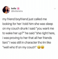 """Drunk, Friends, and Life: bella  @bxllaneira  my friend boyfriend just called me  looking for her l told him she was sleep  on my couch drunk l said """"you want me  to wake her up?"""" he said """"she right here,  i was proving to her that all her friends  liars"""" I was still in character tho Im like  """"well who tf on my couch"""" Shoutout to those friends that always have ur back no matter what weird phase ur going through in life. Those friends r so important."""