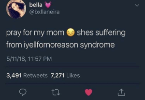 Bitch, Dank, and Memes: bella  @bxllaneira  pray for my mom shes suffering  from iyellfornoreason syndrome  5/11/18, 11:57 PM  3,491 Retweets 7,271 Likes Bitch think she 6ix9ine, always yelling 💀 by Throwaway412160987 MORE MEMES