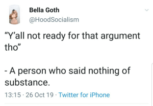 "When they can't prove their own point: Bella Goth  @HoodSocialism  ""Y'all not ready for that argument  tho""  -A person who said nothing of  substance.  13:15 26 Oct 19 Twitter for iPhone When they can't prove their own point"