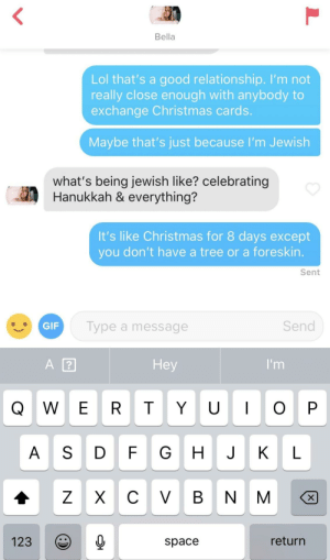 Christmas, Lol, and Good: Bella  Lol that's a good relationship. I'm not  really close enough with anybody to  exchange Christmas cards.  Maybe that's just because l'm Jewish  what's being jewish like? celebrating  Hanukkah & everything?  It's like Christmas for 8 days except  you don't have a tree or a foreskin.  Sent  Type a message  Send  Hey  A S DFG HJK L  123  space  return Educating the curious about Hanukkah