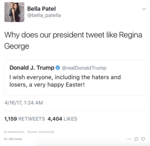Easter, Tumblr, and Blog: Bella Patel  @bella_patella  Why does our president tweet like Regina  George  Donald J. Trump @realDonaldTrump  I wish everyone, including the haters and  losers, a very happy Easter!  4/16/17, 1:24 AM  1,159 RETWEETS 4,404 LIKES  weavemama Source: moonemoji  81,155 notes  .O rage-comics-base:  You can't sit with us