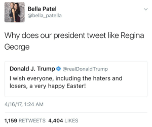 "Easter, Gif, and Tumblr: Bella Patel  @bella_patella  Why does our president tweet like Regina  George  Donald J. Trump. @realDonaldTrump  I wish everyone, including the haters and  losers, a very happy Easter!  4/16/17, 1:24 AM  1,159 RETWEETS 4,404 LIKES <figure class=""tmblr-full"" data-orig-width=""500"" data-orig-height=""262"" data-tumblr-attribution=""themillenialfalcon:CHC19CPVLTlsadDobL_Z2A:ZFWiFo2Hk1alb"" data-orig-src=""https://66.media.tumblr.com/0874559ebce71a0507588c0cff519db3/tumblr_okgt42pz1f1tuuoh5o1_500.gif""><img src=""https://66.media.tumblr.com/0874559ebce71a0507588c0cff519db3/tumblr_inline_oos587d4Qu1tsx51j_500.gif"" data-orig-width=""500"" data-orig-height=""262"" data-orig-src=""https://66.media.tumblr.com/0874559ebce71a0507588c0cff519db3/tumblr_okgt42pz1f1tuuoh5o1_500.gif""/></figure>"