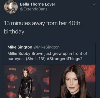 Birthday, Blackpeopletwitter, and Netflix: Bella Thorne Lover  @ExtendoBans  13 minutes away from her 40th  birthday  Mike Sington @MikeSington  Millie Bobby Brown just grew up in front of  our eyes. (She's 13!) #StrangersThings2  NETFLIX  NE  NETFLIX  NETF <p>Okay, but that's a middle-aged woman with four kids in the suburbs (via /r/BlackPeopleTwitter)</p>
