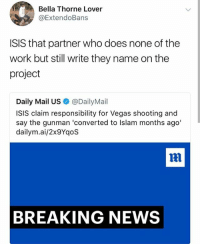 Funny, Isis, and Lmao: Bella Thorne Lover  @ExtendoBans  ISIS that partner who does none of the  work but still write they name on the  project  Daily Mail US@DailyMail  ISIS claim responsibility for Vegas shooting and  say the gunman 'converted to Islam months ago'  dailym.ai/2x9YqoS  BREAKING NEWS Lmao I hated them leeches in school • 👉Follow me @no_chillbruh for more
