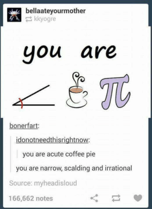 Complementary insults.omg-humor.tumblr.com: bellaateyourmother  kkyogre  uou are  JC  bonerfart:  idonotneedthisrightnow  you are acute coffee pie  you are narrow, scalding and irrational  Source: myheadisloud  166,662 notes Complementary insults.omg-humor.tumblr.com