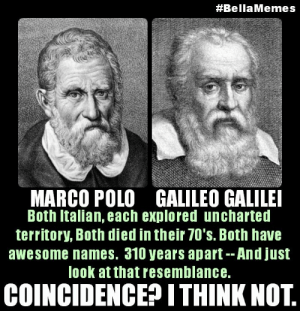 www.memesmonkey.com/images/memesmonkey/a6/a6d8c939...:  #BellaMemes  MARCO POLO GALILEO GALILEI  Both Italian, each explored uncharted  territory, Both died in their 70's. Both have  awesome names. 310 years apart--And just  look at that resemblance.  COINCIDENCE? ITHINK NOT. www.memesmonkey.com/images/memesmonkey/a6/a6d8c939...
