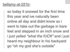 "God, Oh My God, and Omg: bellamy-at-221b  so today it snowed for the first time  this year and ive naturally beern  online all day and didnt know so i  went to take out the garbage in bare  feet and stepped in an inch snow and  i just yelled ""what the fUCK"" and i just  heard my neighbour in his backyard  go ""oh my god she's outside"" snow!omg-humor.tumblr.com"