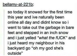 "God, Oh My God, and Fuck: bellamy-at-221b:  so today it snowed for the first time  this year and ive naturally been  online all day and didnt know so i  went to take out the garbage in bare  feet and stepped in an inch snow  and i just yelled ""what the fUCK"" and  i just heard my neighbour in his  backyard go ""oh my god she's  outside"" Me irl"