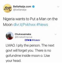 Head, Lmao, and Memes: BellaNaija.com  @bellanaija  Nigeria wants to Put a Man on the  Moon divr.it/PxkhWX #News  Chukwuemeka  @EmekaEmezue  @f步舉@ Krakstv  LMAO. I pity the person. The next  govt will forget you. There is no  gofundme inside moon o. Use  your head LMAO 😂😂 . . Krakstv nigeria moon astronaut