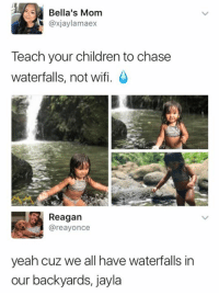 Wifie: Bella's Mom  @xjaylamaex  Teach your children to chase  waterfalls, not wifi.  Reagan  @reayonce  yeah cuz we all have waterfalls in  our backyards, jayla