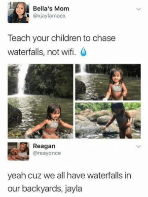 Children, Dank, and Yeah: Bella's Mom  @xjaylamaex  Teach your children to chase  waterfalls, not wifi. O  Reagan  @reayonce  yeah cuz we all have waterfalls in  our backyards, jayla You mean you don't?