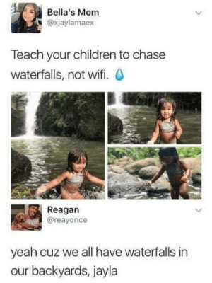 Children, Yeah, and Chase: Bella's Mom  @xjaylamaex  Teach your children to chase  waterfalls, not wifi.  Reagan  @reayonce  yeah cuz we all have waterfalls in  our backyards, jayla Everyone should have one.