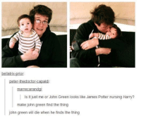 ~Dobby: bellatrix.  rior  peter-thedoctor capald  marrecarand  Is it just me or John Green looks like James Potter nursing Harry?  make john green find the thing  john green will die when he finds the thing ~Dobby