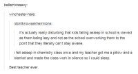 Dank, Fall, and Lazy: bellatrixissexy:  Winchester-hale  idontknowaskhermione:  It's actually really disturbing that kids falling asleep in school is viewed  as them being lazy and not as the school overworking them to the  point that they literally can't stay awake.  i fell asleep in chemistry class once and my teacher got me a pillow and a  blanket and made the class work in silence so i could sleep.  Best teacher ever.
