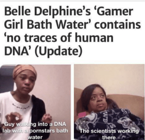 For real tho: Belle Delphine's 'Gamer  Girl Bath Water' contains  no traces of human  DNA' (Update)  Guy walking into a DNA  lab with a pornstars bath  water  The scientists working  there  CD  WB For real tho