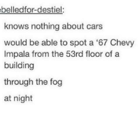 - Not Moose: belledfor-desstiel:  knows nothing about cars  would be able to spot a '67 Chevy  Impala from the 53rd floor of a  building  through the fog  at night - Not Moose
