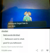 Dank, Good for You, and 🤖: Bellossom forgot how to  use Acid.  vlkodlak  fals3-words-fall-d3ad:  Bellossom went to rehab  good for you bellossom  Source: fals3-words fall d3ad  133,606 notes