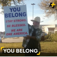 Memes, Texans, and Texan: BELONG  STAY STRONG.  BE BLESSED.  WE ARE  ONE AMERICA  YOU BELONG This Texan stood outside of a mosque with a sign, and his message went viral.