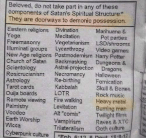 """Bones, Church, and Fire: Beloved, do not take part in any of these  components of Satan's Spiritual Structure*  They are doorways to demonic possession.  Eastern religions Divination  Yoga  Freemasonry Vegetarianism LSD/shrooms  Iluminati groups Lycanthropy Video games  New Age religions Postmodernism Harry Potter  Church of Satan Backmasking Dungeons &  Scientology  Marihuana &  Pot parties  Meditation  Astral-projection Dragons  rucianism Necromancy Halloween  Re-birthing  Kabbalah  Fomication  Skull & Bones  Rock music  Astrology  Tarot cards  Ouija boards LOTR  Remote viewing Fire walkingHeavy metal  Palmistry  Voodoo  Earth Worship Vampirism Raves & XTC  Wicca  Levitation  Alt """"comix  Burning man  Twilight films  Trilateralism Goth culture  Cyberpunk cuture Enb -12  eut 18 9.12 fawntrolls:  Tag yourself I'm Harry Potter"""