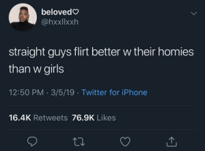 Dank, Girls, and Iphone: belovedG  @hxxllxxh  straight guys flirt better w their homies  than w girls  12:50 PM 3/5/19 Twitter for iPhone  16.4K Retweets 76.9K Likes If you wit the homies it ain't gay🤷‍♂️ by Braumsisdabomb MORE MEMES