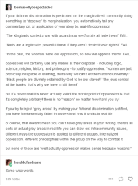 "Community, Fail, and God: bemusedlybespectacled  if your fictional discrimination is predicated on the marginalized community doing  something to ""deserve"" its marginalization, you automatically fail any  commentary on, or application of your story to, real-life oppression  The Xingbarts started a war with us and now we Gurbits all hate them!"" FAIL.  ""Nurts are a legitimate, powerful threat if they aren't denied basic rights!"" FAIL  ""In the past, the Snorfals were our oppressors, so now we oppress them!"" FAIL.  oppressors will certainly use any means at their disposal including logic,  science, religion, history, and philosophy - to justify oppression. ""women are just  physically incapable of learning, that's why we can't let them attend university!  black people are divinely ordained by God to be our slaves!"" ""the jews control  all the banks, that's why we have to kill them!""  but it's never real! it's never actually valid! the whole point of oppression is that  it's completely arbitrary! there is no ""reason"" no matter how hard you try!  if you try to inject ""grey areas"" by making your fictional discrimination justified  you have fundamentally failed to understand how it works in real life  of course, that doesn't mean you can't have grey areas in your writing. there's all  sorts of actual grey areas in real life you can draw on: intracommunity issues  different ways the oppression is applied to different groups, internalized  oppression, different philosophies within the group on the way to combat it  but none of those are ""well actually oppression makes sense because reasons!""  heraldofandraste  Some wise words  339 notes"
