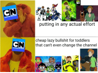 Cartoon Network, Fuck You, and Lazy: BEN  10  CARTOON NETWORK  putting in any actual effort  N  cheap lazy bullshit for toddlers  that can't even change the channel  CARTOON NETWORK Fuck you Cartoon Network