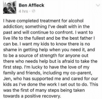 Family, Friends, and Life: Ben Affleck  4 hrs  I have completed treatment for alcohol  addiction; something I've dealt with in the  past and will continue to confront. I want to  live life to the fullest and be the best father I  can be. I want my kids to know there is no  shame in getting help when you need it, and  to be a source of strength for anyone out  there who needs help but is afraid to take the  first step. I'm lucky to have the love of my  family and friends, including my co-parent,  Jen, who has supported me and cared for our  kids as I've done the work I set out to do. This  was the first of many steps being taken  towards a positive recovery. Ben Affleck speaks out 🙏 https://t.co/RKOWg5r1de